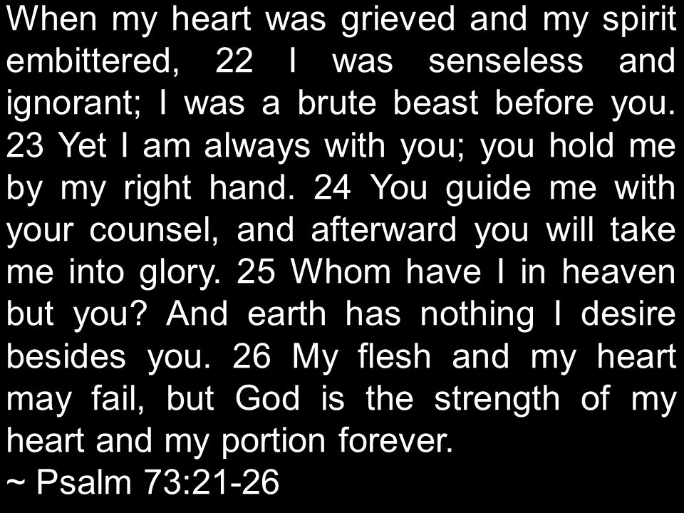 When my heart was grieved and my spirit embittered, 22 I was senseless and ignorant; I was a brute beast before you.