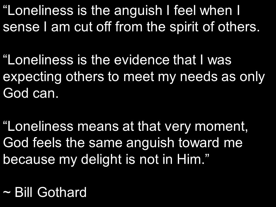 Loneliness is the anguish I feel when I sense I am cut off from the spirit of others.