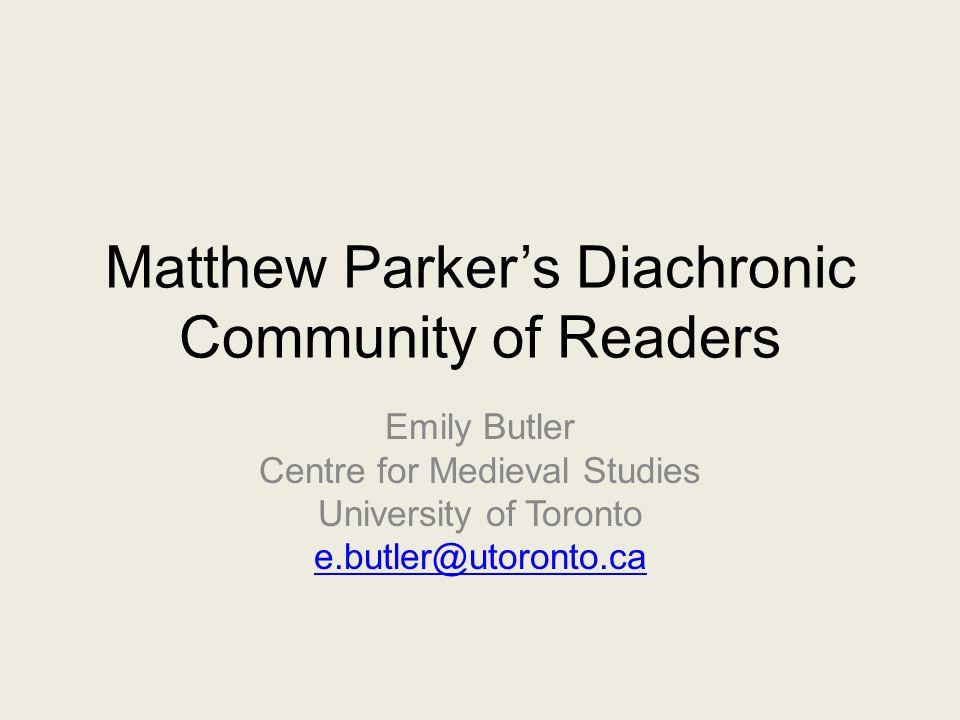 Matthew Parker's Diachronic Community of Readers Emily Butler Centre for Medieval Studies University of Toronto e.butler@utoronto.ca
