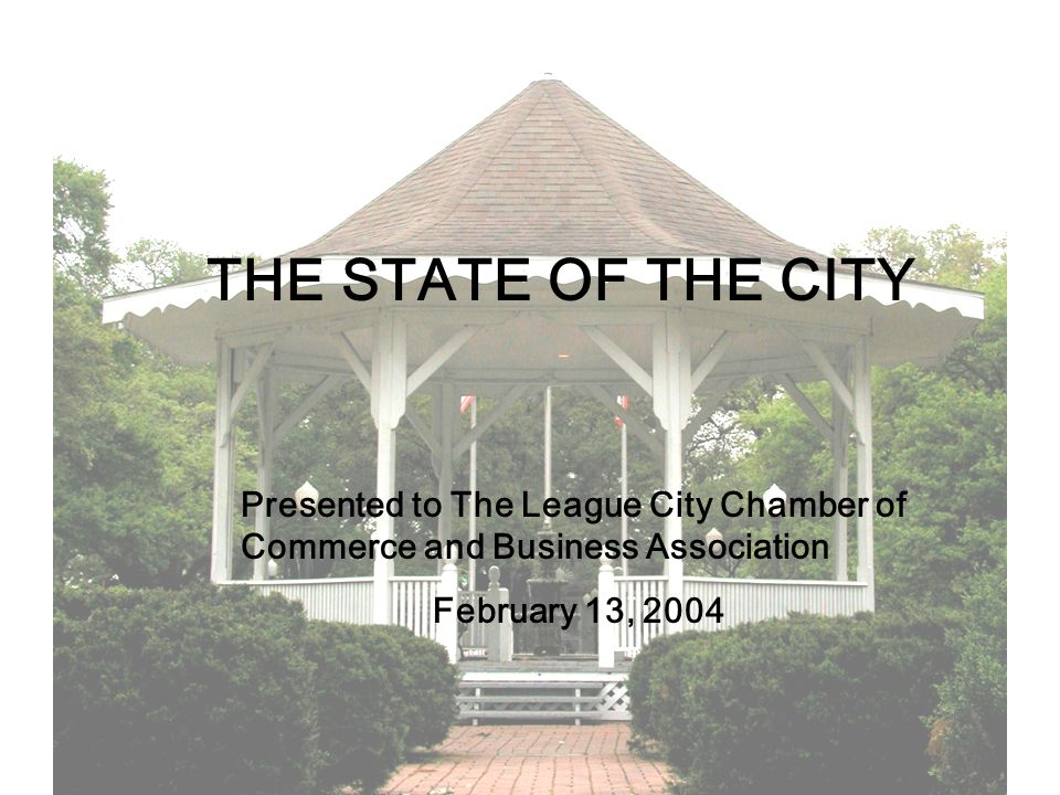 THE STATE OF THE CITY Presented to The League City Chamber of Commerce and Business Association February 13, 2004