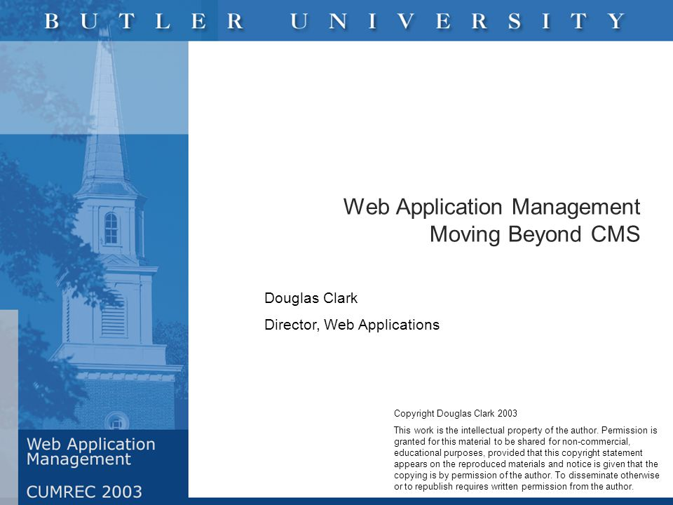 Web Application Management Moving Beyond CMS Douglas Clark Director, Web Applications Copyright Douglas Clark 2003 This work is the intellectual property of the author.