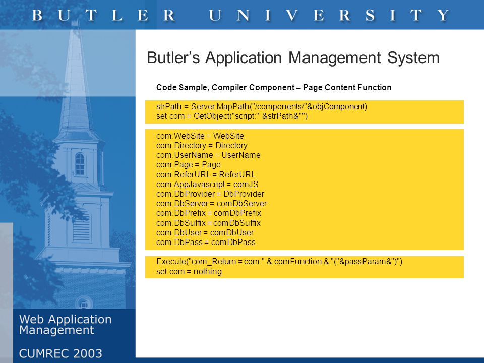 Butler's Application Management System Code Sample, Compiler Component – Page Content Function strPath = Server.MapPath( /components/ &objComponent) set com = GetObject( script: &strPath& ) com.WebSite = WebSite com.Directory = Directory com.UserName = UserName com.Page = Page com.ReferURL = ReferURL com.AppJavascript = comJS com.DbProvider = DbProvider com.DbServer = comDbServer com.DbPrefix = comDbPrefix com.DbSuffix = comDbSuffix com.DbUser = comDbUser com.DbPass = comDbPass Execute( com_Return = com. & comFunction & ( &passParam& ) ) set com = nothing