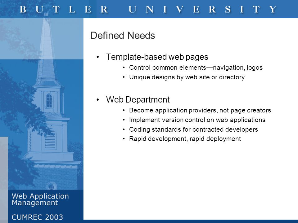 Defined Needs Template-based web pages Control common elements—navigation, logos Unique designs by web site or directory Web Department Become application providers, not page creators Implement version control on web applications Coding standards for contracted developers Rapid development, rapid deployment