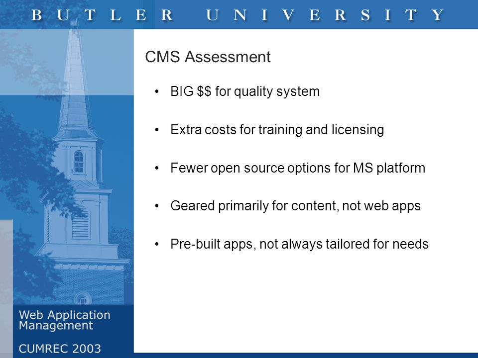 CMS Assessment BIG $$ for quality system Extra costs for training and licensing Fewer open source options for MS platform Geared primarily for content, not web apps Pre-built apps, not always tailored for needs