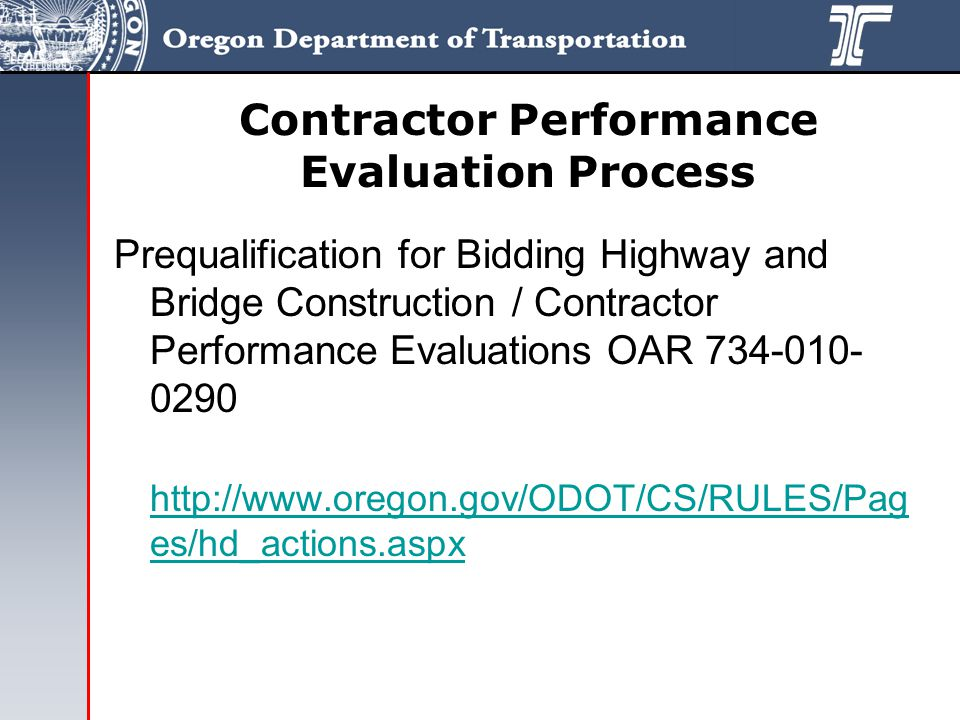Contractor Performance Evaluation Process Prequalification for Bidding Highway and Bridge Construction / Contractor Performance Evaluations OAR 734-010- 0290 http://www.oregon.gov/ODOT/CS/RULES/Pag es/hd_actions.aspx http://www.oregon.gov/ODOT/CS/RULES/Pag es/hd_actions.aspx