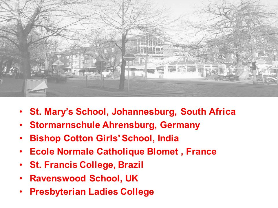 St. Mary's School, Johannesburg, South Africa Stormarnschule Ahrensburg, Germany Bishop Cotton Girls' School, India Ecole Normale Catholique Blomet, F