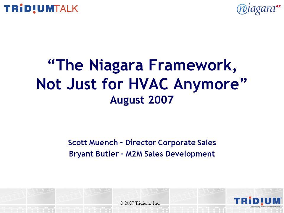 The Niagara Framework, Not Just for HVAC Anymore August 2007 Scott Muench – Director Corporate Sales Bryant Butler – M2M Sales Development © 2007 Tridium, Inc,