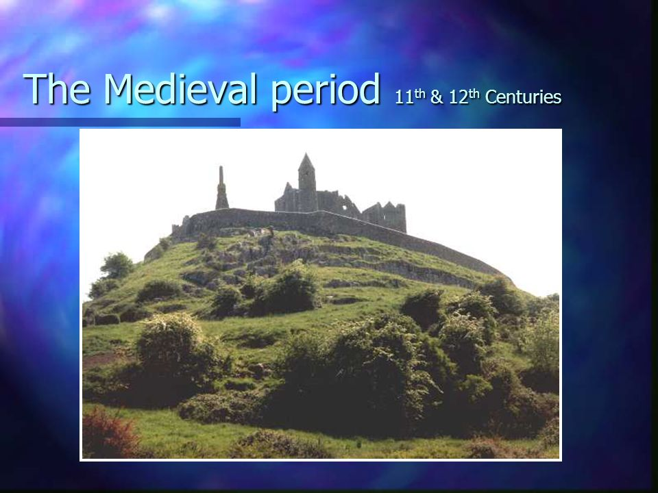 The Medieval period 11 th & 12 th Centuries