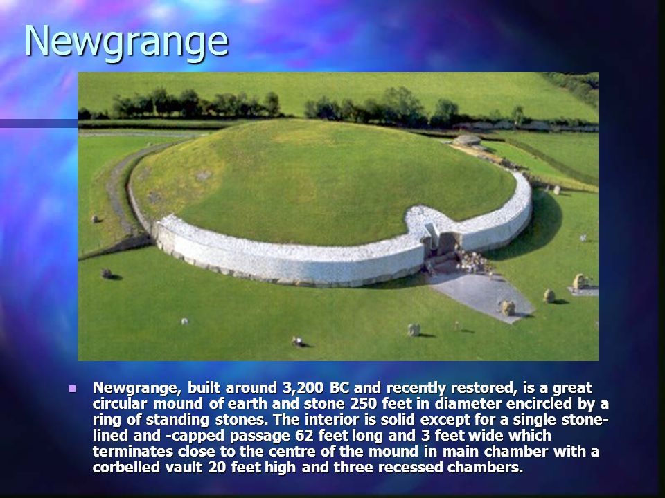 Newgrange Newgrange, built around 3,200 BC and recently restored, is a great circular mound of earth and stone 250 feet in diameter encircled by a ring of standing stones.