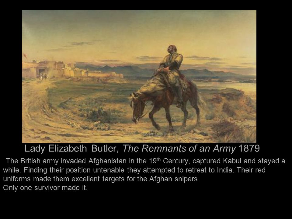 Lady Elizabeth Butler, The Remnants of an Army 1879 The British army invaded Afghanistan in the 19 th Century, captured Kabul and stayed a while. Find