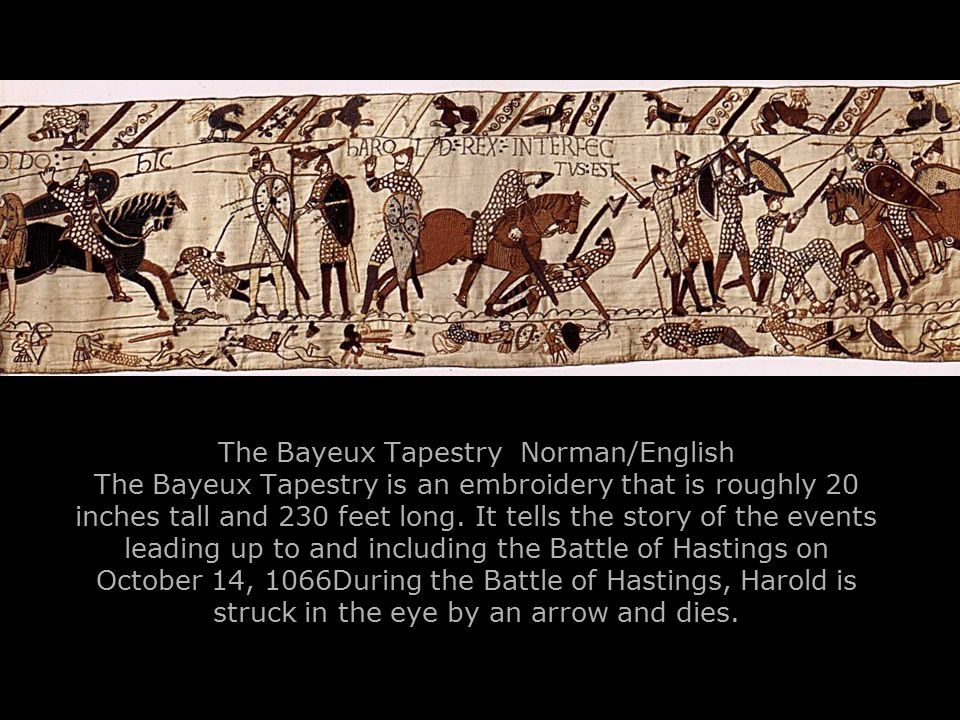 The Bayeux Tapestry Norman/English The Bayeux Tapestry is an embroidery that is roughly 20 inches tall and 230 feet long. It tells the story of the ev