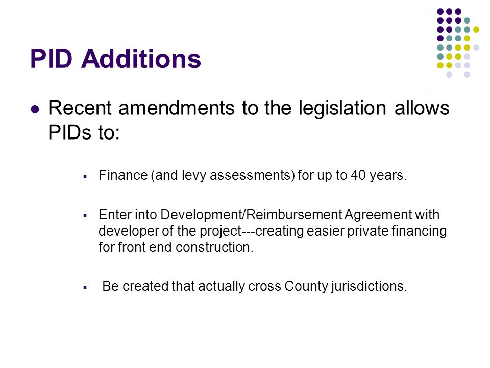 PID Additions Recent amendments to the legislation allows PIDs to:  Finance (and levy assessments) for up to 40 years.