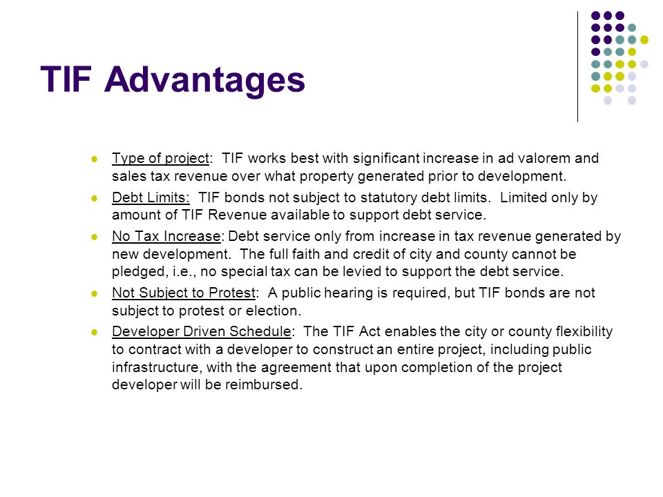 TIF Advantages Type of project: TIF works best with significant increase in ad valorem and sales tax revenue over what property generated prior to development.