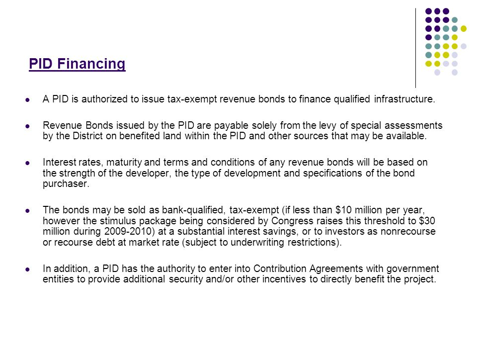 PID Financing A PID is authorized to issue tax-exempt revenue bonds to finance qualified infrastructure.