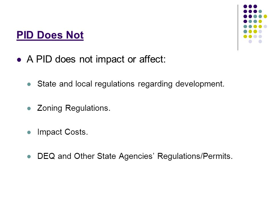 PID Does Not A PID does not impact or affect: State and local regulations regarding development.