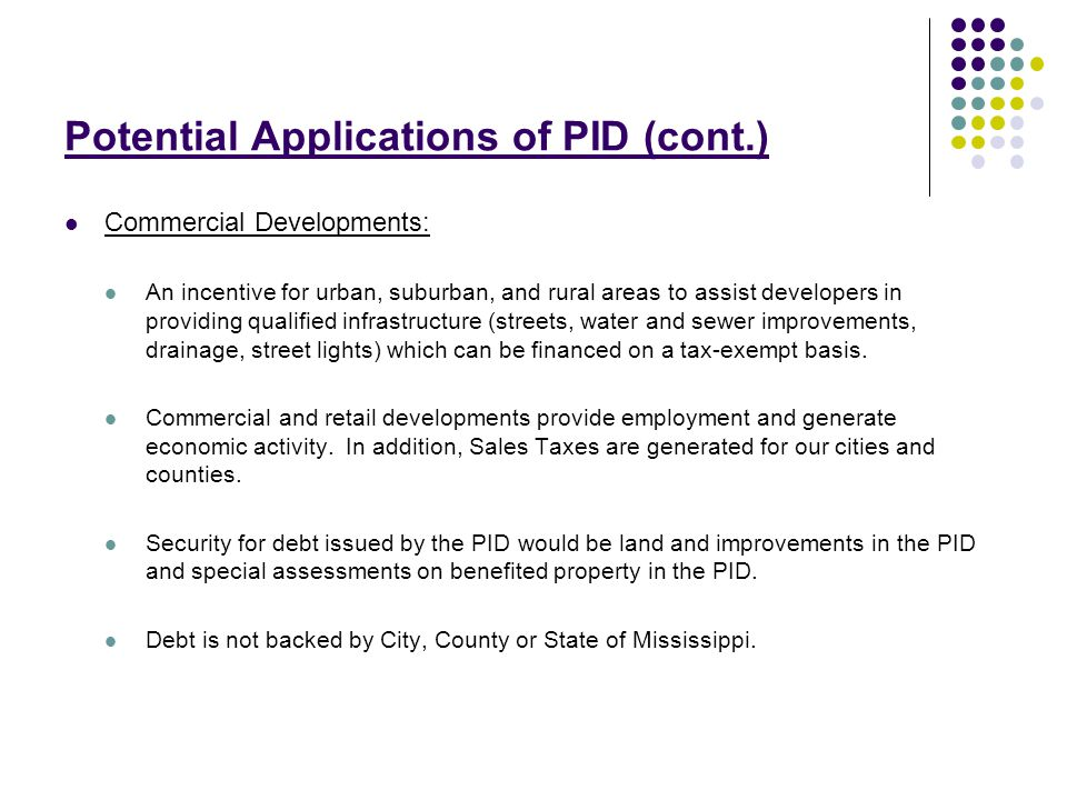 Potential Applications of PID (cont.) Residential Housing Developments: An incentive for residential housing developers trying to provide a quality development which meets city/county development requirements.