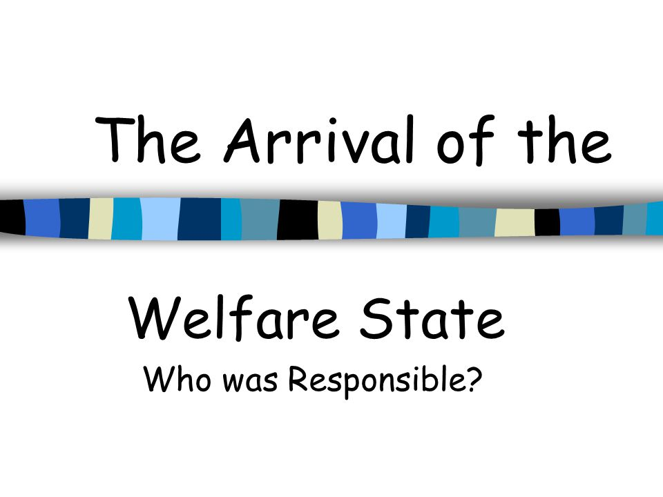 The Arrival of the Welfare State Who was Responsible