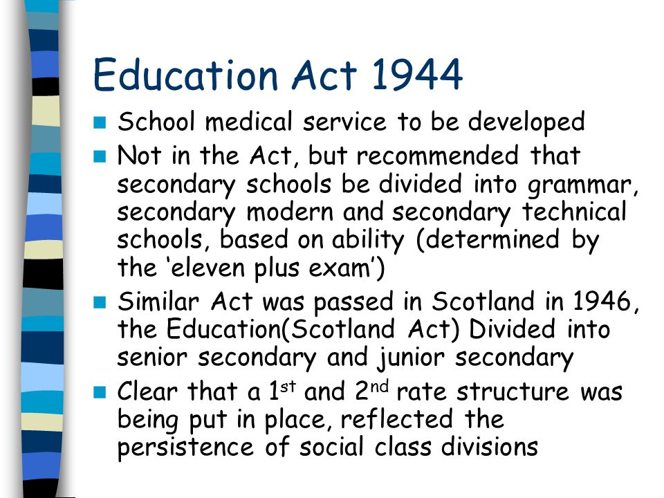 Education Act 1944 School medical service to be developed Not in the Act, but recommended that secondary schools be divided into grammar, secondary modern and secondary technical schools, based on ability (determined by the 'eleven plus exam') Similar Act was passed in Scotland in 1946, the Education(Scotland Act) Divided into senior secondary and junior secondary Clear that a 1 st and 2 nd rate structure was being put in place, reflected the persistence of social class divisions