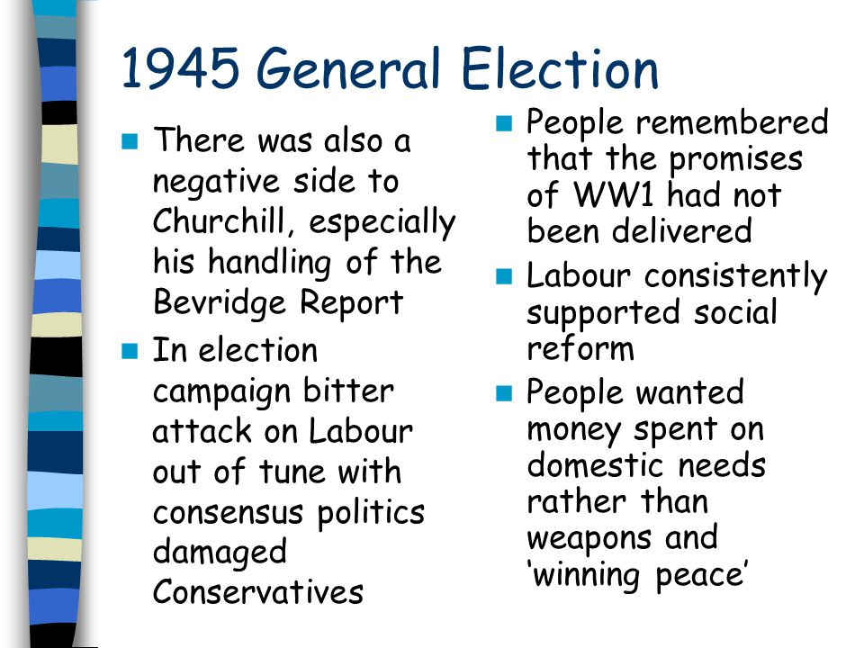 1945 General Election There was also a negative side to Churchill, especially his handling of the Bevridge Report In election campaign bitter attack on Labour out of tune with consensus politics damaged Conservatives People remembered that the promises of WW1 had not been delivered Labour consistently supported social reform People wanted money spent on domestic needs rather than weapons and 'winning peace'