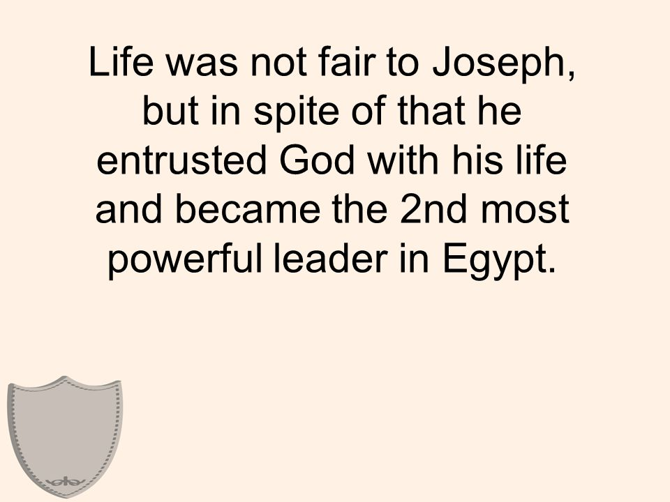 Life was not fair to Joseph, but in spite of that he entrusted God with his life and became the 2nd most powerful leader in Egypt.
