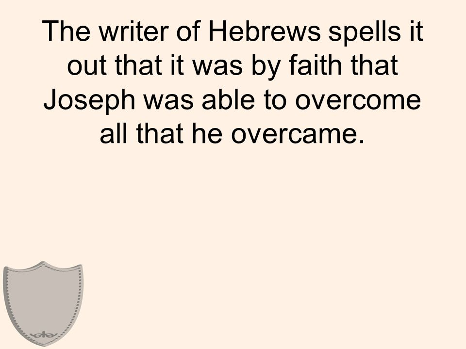 The writer of Hebrews spells it out that it was by faith that Joseph was able to overcome all that he overcame.