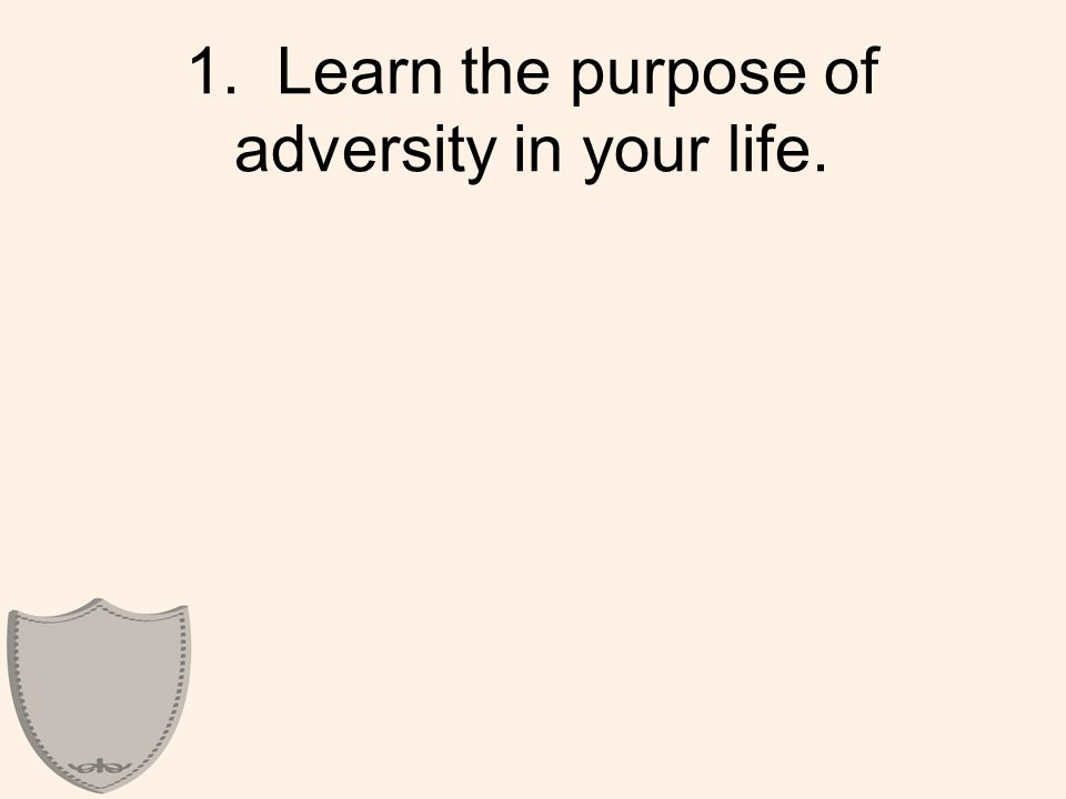 1. Learn the purpose of adversity in your life.