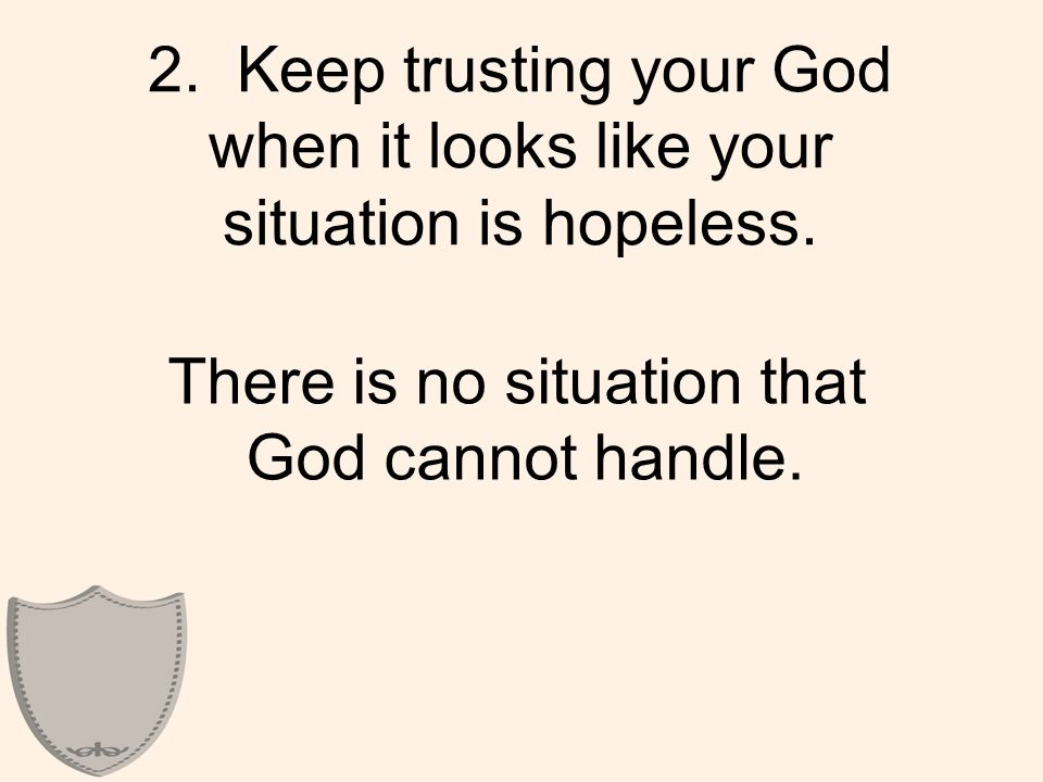 2. Keep trusting your God when it looks like your situation is hopeless.