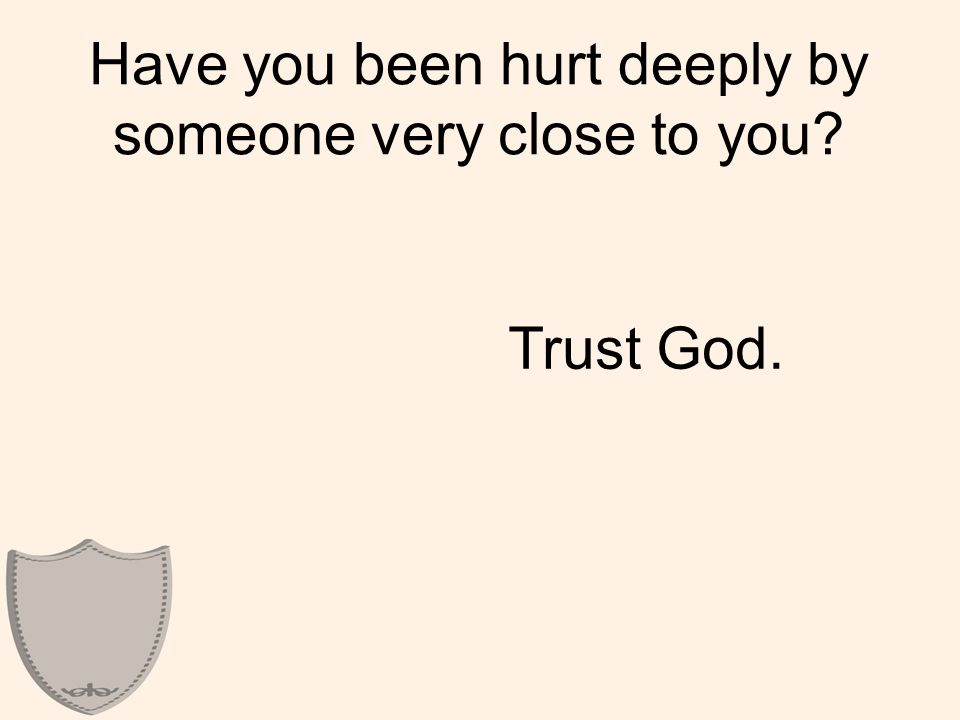 Have you been hurt deeply by someone very close to you Trust God.