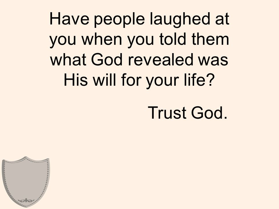 Have people laughed at you when you told them what God revealed was His will for your life? Trust God.