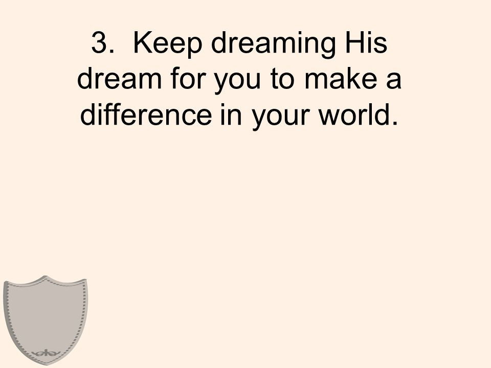 3. Keep dreaming His dream for you to make a difference in your world.