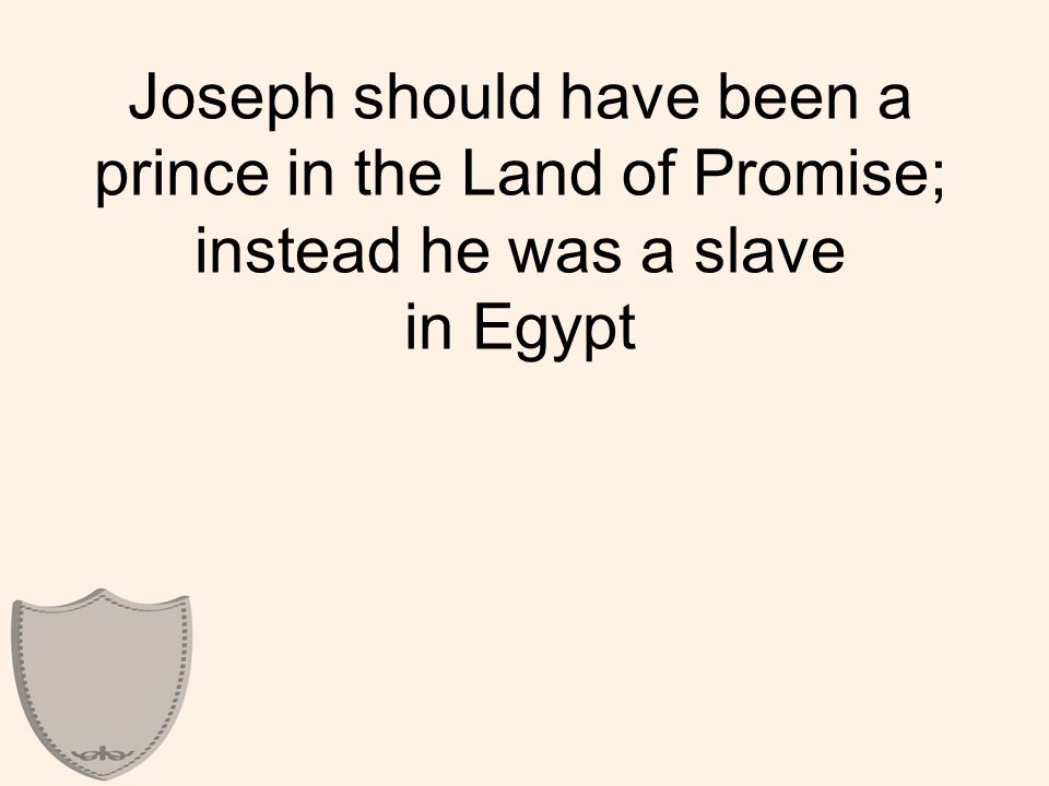 Joseph should have been a prince in the Land of Promise; instead he was a slave in Egypt