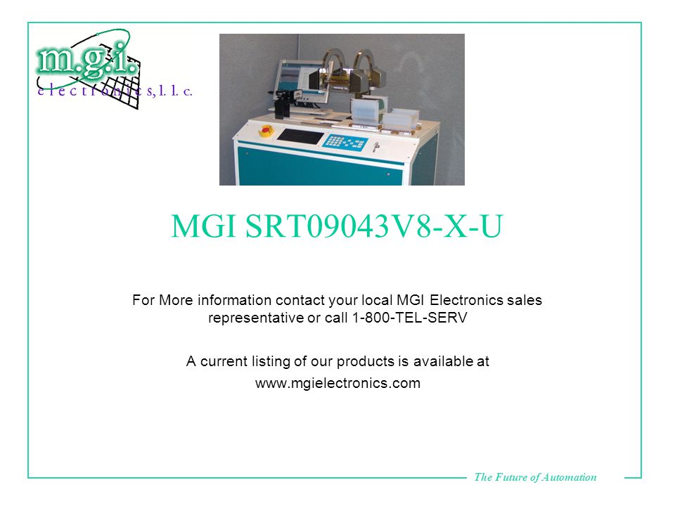 The Future of Automation MGI SRT09043V8-X-U For More information contact your local MGI Electronics sales representative or call 1-800-TEL-SERV A current listing of our products is available at www.mgielectronics.com
