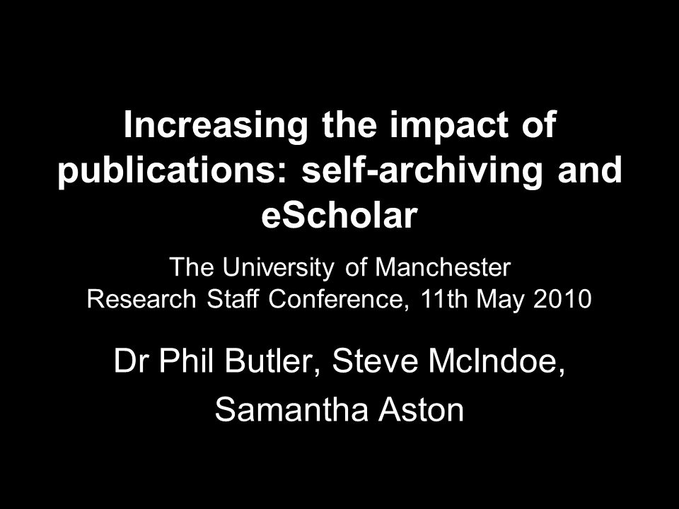 Increasing the impact of publications: self-archiving and eScholar Dr Phil Butler, Steve McIndoe, Samantha Aston The University of Manchester Research Staff Conference, 11th May 2010