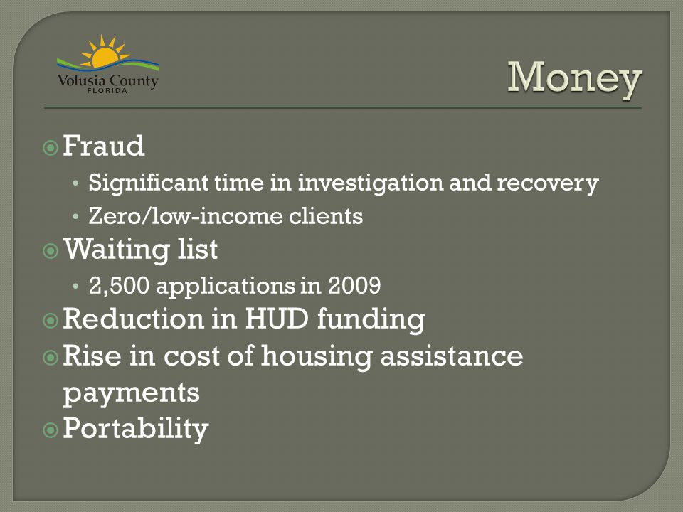  Fraud Significant time in investigation and recovery Zero/low-income clients  Waiting list 2,500 applications in 2009  Reduction in HUD funding  Rise in cost of housing assistance payments  Portability