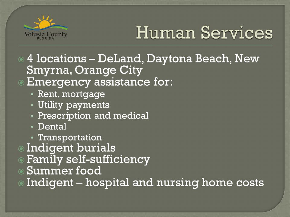  4 locations – DeLand, Daytona Beach, New Smyrna, Orange City  Emergency assistance for: Rent, mortgage Utility payments Prescription and medical Dental Transportation  Indigent burials  Family self-sufficiency  Summer food  Indigent – hospital and nursing home costs