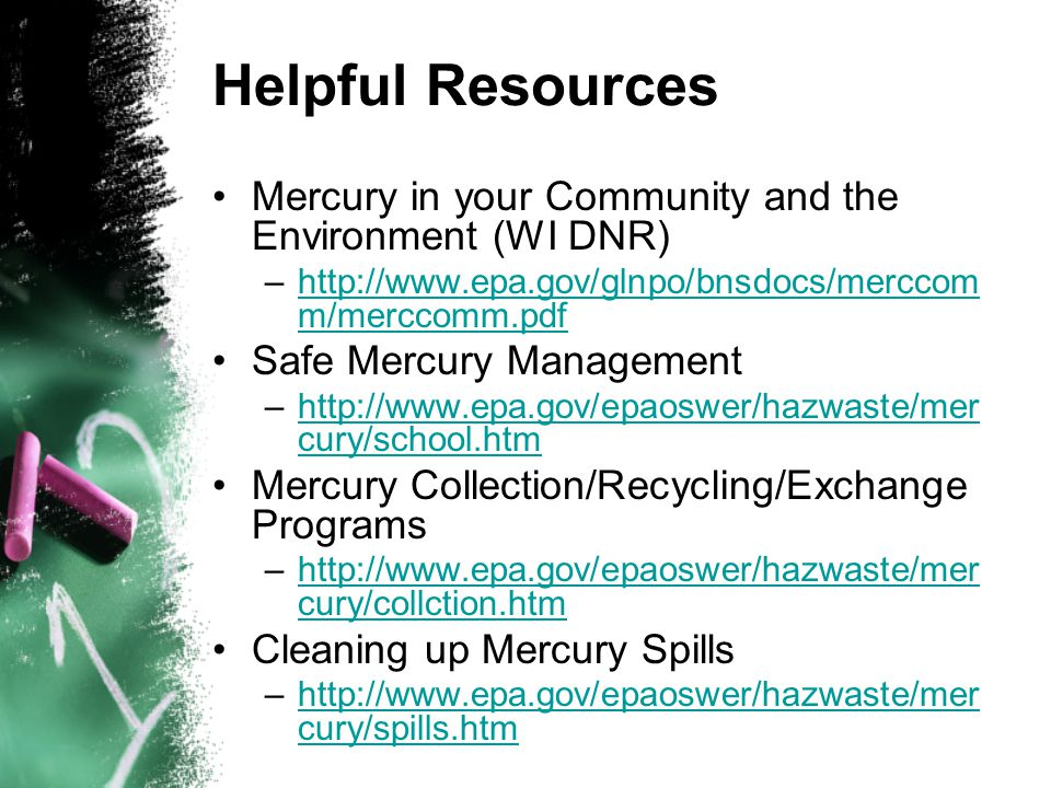 Helpful Resources Mercury in your Community and the Environment (WI DNR) –http://www.epa.gov/glnpo/bnsdocs/merccom m/merccomm.pdfhttp://www.epa.gov/glnpo/bnsdocs/merccom m/merccomm.pdf Safe Mercury Management –http://www.epa.gov/epaoswer/hazwaste/mer cury/school.htmhttp://www.epa.gov/epaoswer/hazwaste/mer cury/school.htm Mercury Collection/Recycling/Exchange Programs –http://www.epa.gov/epaoswer/hazwaste/mer cury/collction.htmhttp://www.epa.gov/epaoswer/hazwaste/mer cury/collction.htm Cleaning up Mercury Spills –http://www.epa.gov/epaoswer/hazwaste/mer cury/spills.htmhttp://www.epa.gov/epaoswer/hazwaste/mer cury/spills.htm