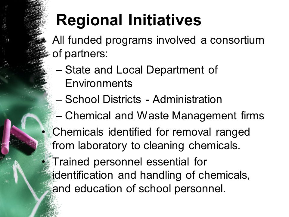 Regional Initiatives All funded programs involved a consortium of partners: –State and Local Department of Environments –School Districts - Administration –Chemical and Waste Management firms Chemicals identified for removal ranged from laboratory to cleaning chemicals.