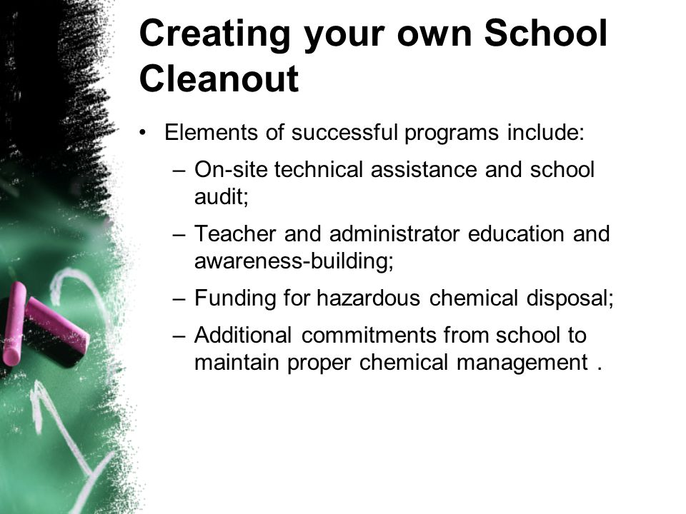 Creating your own School Cleanout Elements of successful programs include: –On-site technical assistance and school audit; –Teacher and administrator education and awareness-building; –Funding for hazardous chemical disposal; –Additional commitments from school to maintain proper chemical management.