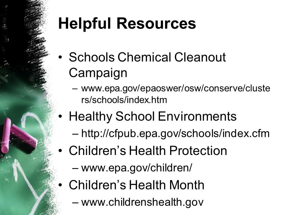 Helpful Resources Schools Chemical Cleanout Campaign –www.epa.gov/epaoswer/osw/conserve/cluste rs/schools/index.htm Healthy School Environments –http://cfpub.epa.gov/schools/index.cfm Children's Health Protection –www.epa.gov/children/ Children's Health Month –www.childrenshealth.gov