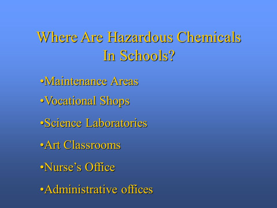 Maintenance AreasMaintenance Areas Vocational ShopsVocational Shops Science LaboratoriesScience Laboratories Art ClassroomsArt Classrooms Nurse's OfficeNurse's Office Administrative officesAdministrative offices Where Are Hazardous Chemicals In Schools