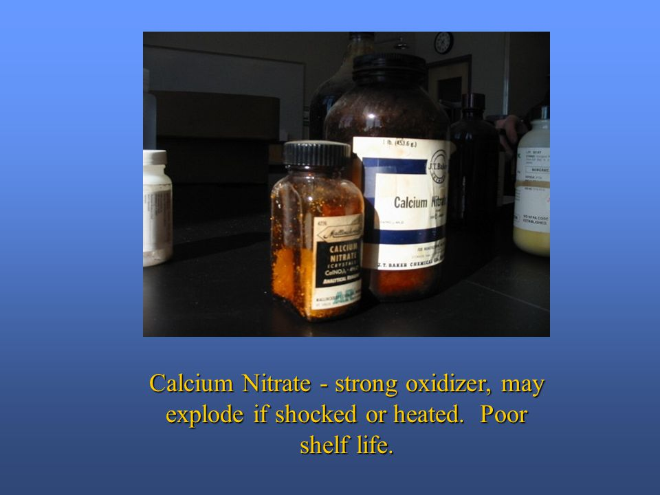 Calcium Nitrate - strong oxidizer, may explode if shocked or heated. Poor shelf life.