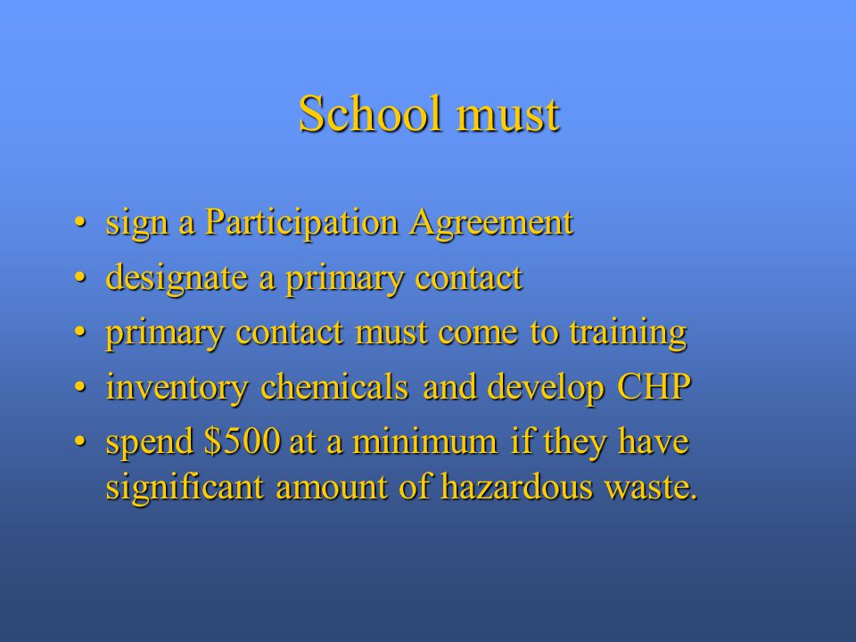 School must sign a Participation Agreementsign a Participation Agreement designate a primary contactdesignate a primary contact primary contact must come to trainingprimary contact must come to training inventory chemicals and develop CHPinventory chemicals and develop CHP spend $500 at a minimum if they have significant amount of hazardous waste.spend $500 at a minimum if they have significant amount of hazardous waste.