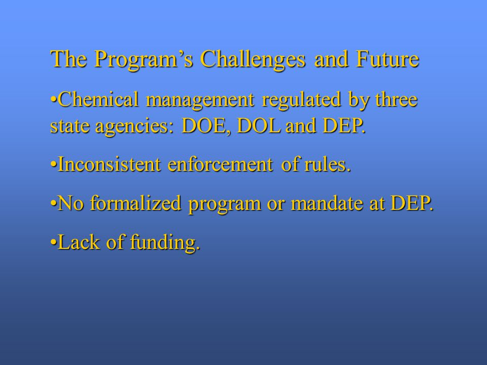 The Program's Challenges and Future Chemical management regulated by three state agencies: DOE, DOL and DEP.Chemical management regulated by three state agencies: DOE, DOL and DEP.