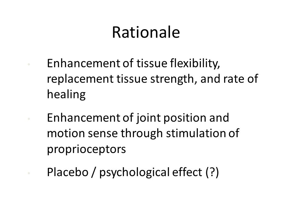 Rationale Enhancement of tissue flexibility, replacement tissue strength, and rate of healing Enhancement of joint position and motion sense through stimulation of proprioceptors Placebo / psychological effect (?)