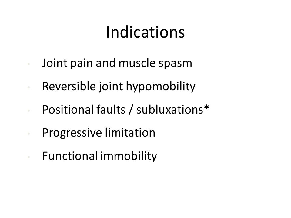 Indications Joint pain and muscle spasm Reversible joint hypomobility Positional faults / subluxations* Progressive limitation Functional immobility