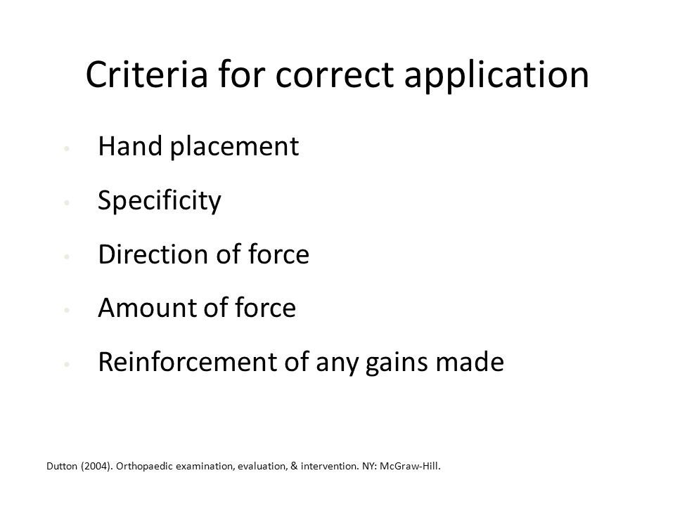 Criteria for correct application Hand placement Specificity Direction of force Amount of force Reinforcement of any gains made Dutton (2004).