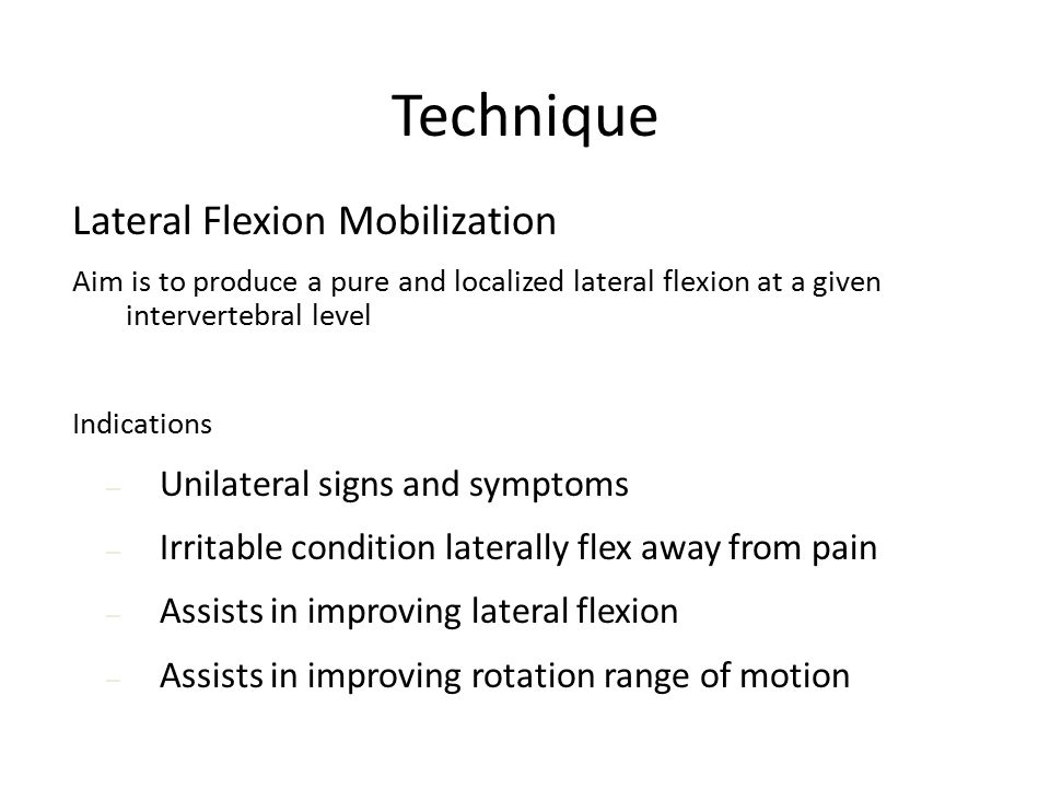 Technique Lateral Flexion Mobilization Aim is to produce a pure and localized lateral flexion at a given intervertebral level Indications – Unilateral signs and symptoms – Irritable condition laterally flex away from pain – Assists in improving lateral flexion – Assists in improving rotation range of motion