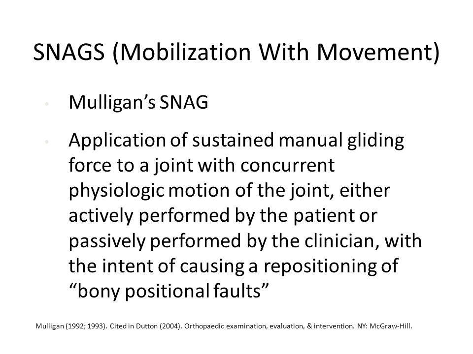 SNAGS (Mobilization With Movement) Mulligan's SNAG Application of sustained manual gliding force to a joint with concurrent physiologic motion of the joint, either actively performed by the patient or passively performed by the clinician, with the intent of causing a repositioning of bony positional faults α Mulligan (1992; 1993).