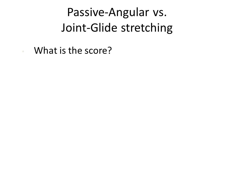Passive-Angular vs. Joint-Glide stretching What is the score?