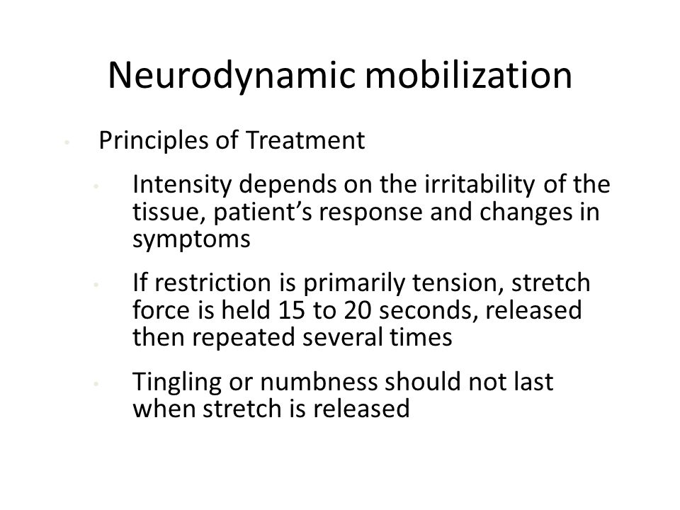 Neurodynamic mobilization Principles of Treatment Intensity depends on the irritability of the tissue, patient's response and changes in symptoms If restriction is primarily tension, stretch force is held 15 to 20 seconds, released then repeated several times Tingling or numbness should not last when stretch is released